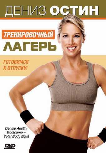 Тренировочный лагер» с Дениз Остин для сброса лишнего веса и улучшения фигуры Аэробно-силовой комплекс сделает ваше тело стройным всего за 2 недели