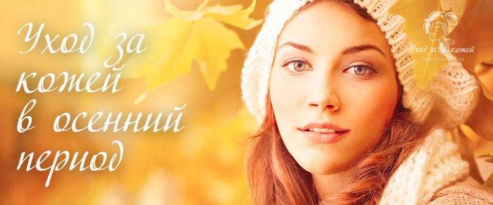 Как ухаживать за кожей осенью - важные этапы, практические советы